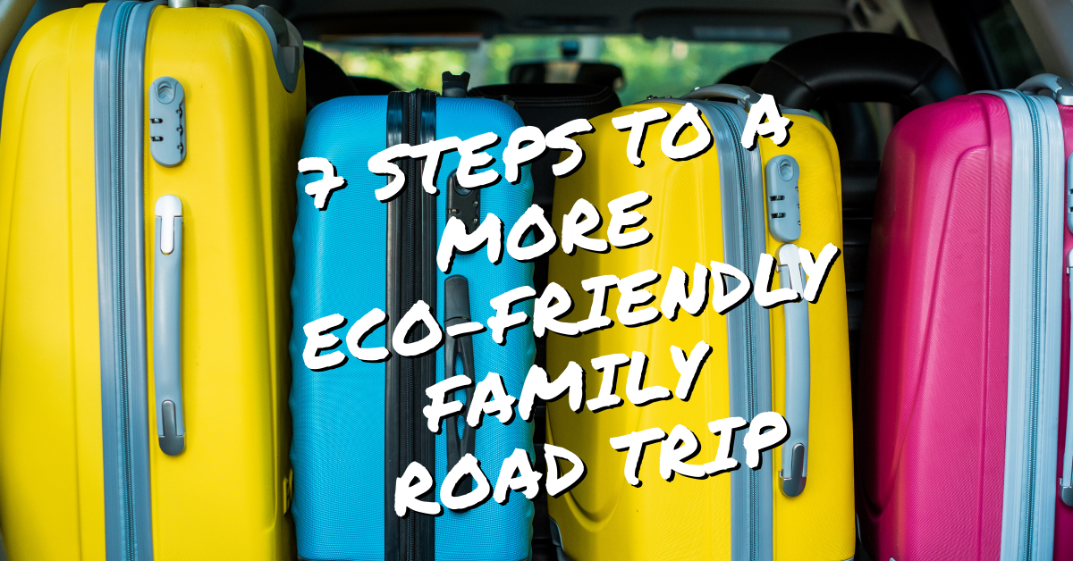 """Background image of colorful roller luggage. Foreground white text that reads """"7 Steps to a More Eco-Friendly Family Road Trip"""""""